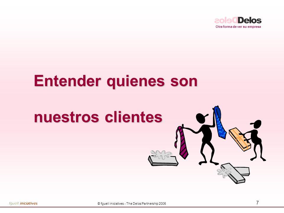 Otra forma de ver su empresa © fguell iniciatives - The Delos Partnership 2005 7 Entender quienes son nuestros clientes