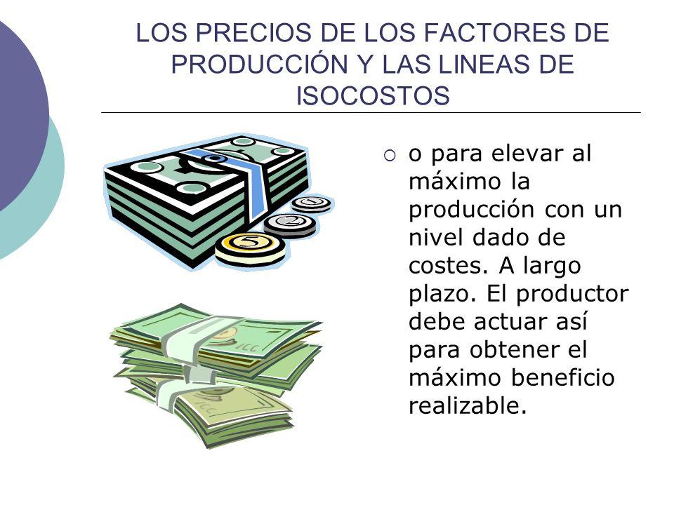 LOS PRECIOS DE LOS FACTORES DE PRODUCCIÓN Y LAS LINEAS DE ISOCOSTOS o para elevar al máximo la producción con un nivel dado de costes. A largo plazo.