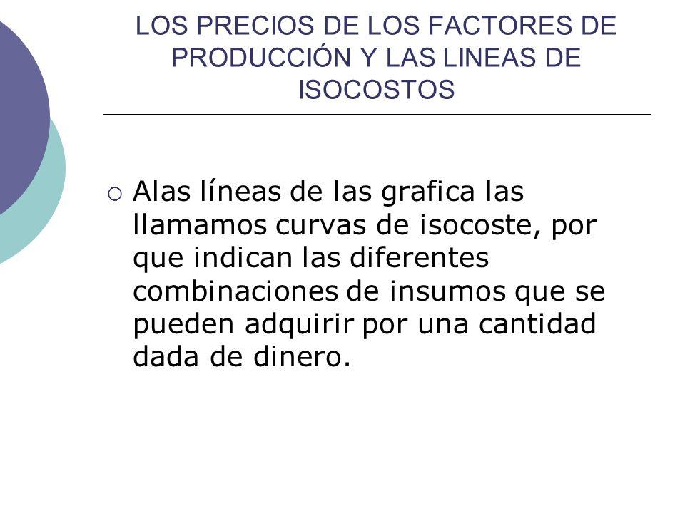 LOS PRECIOS DE LOS FACTORES DE PRODUCCIÓN Y LAS LINEAS DE ISOCOSTOS Alas líneas de las grafica las llamamos curvas de isocoste, por que indican las di