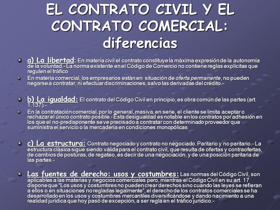 EL CONTRATO CIVIL Y EL CONTRATO COMERCIAL: diferencias a) La libertad : En materia civil el contrato constituye la máxima expresión de la autonomía de