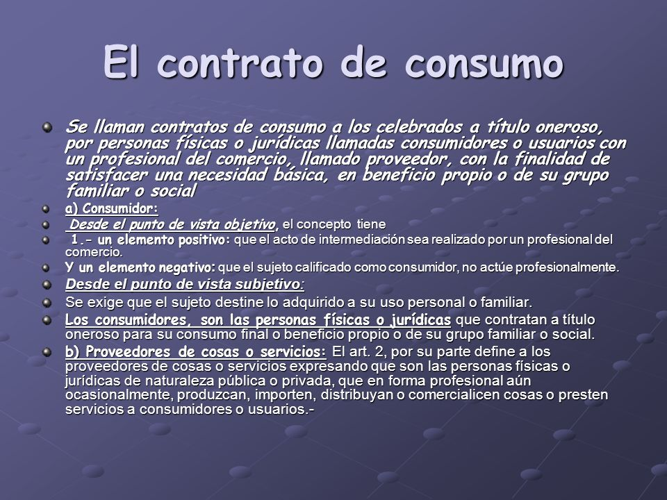 El contrato de consumo Se llaman contratos de consumo a los celebrados a título oneroso, por personas físicas o jurídicas llamadas consumidores o usua
