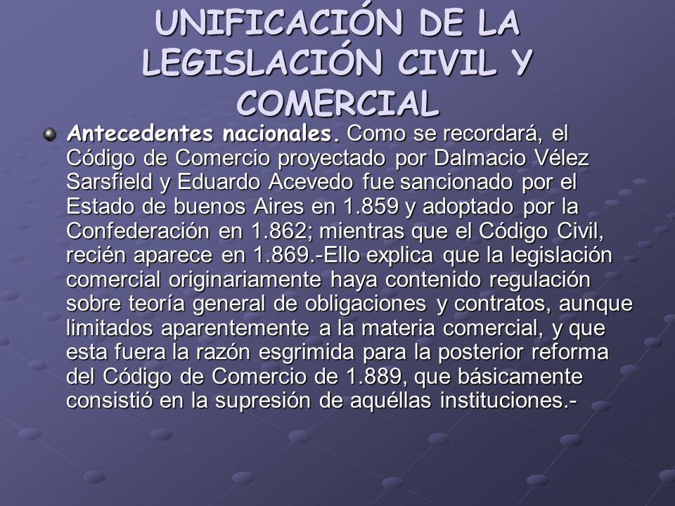 UNIFICACIÓN DE LA LEGISLACIÓN CIVIL Y COMERCIAL Antecedentes nacionales. Como se recordará, el Código de Comercio proyectado por Dalmacio Vélez Sarsfi