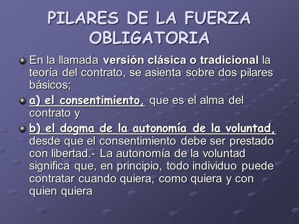 PILARES DE LA FUERZA OBLIGATORIA En la llamada versión clásica o tradicional la teoría del contrato, se asienta sobre dos pilares básicos; a) el conse