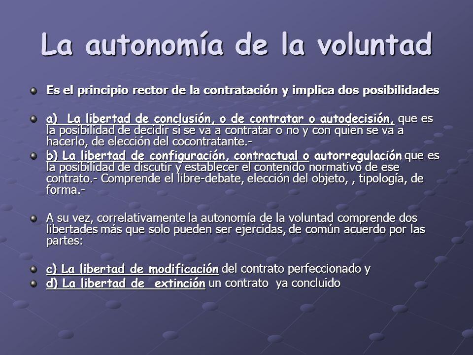 La autonomía de la voluntad Es el principio rector de la contratación y implica dos posibilidades a) La libertad de conclusión, o de contratar o autod