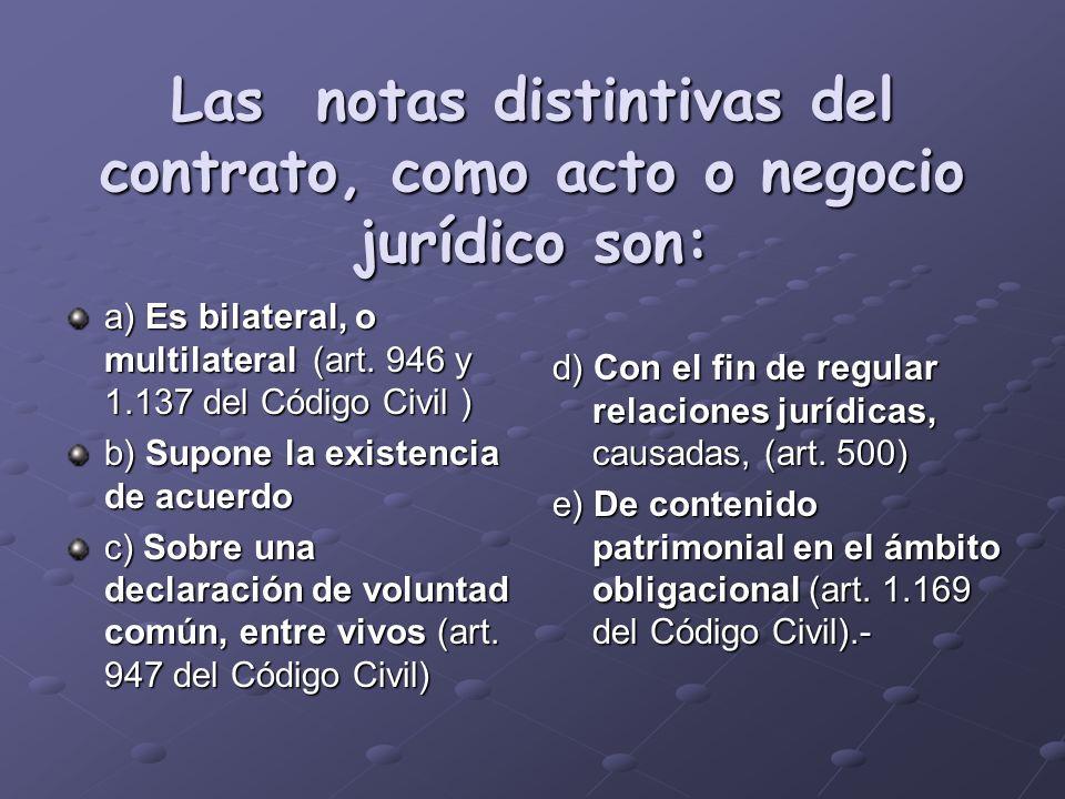 Las notas distintivas del contrato, como acto o negocio jurídico son: a) Es bilateral, o multilateral (art. 946 y 1.137 del Código Civil ) b) Supone l