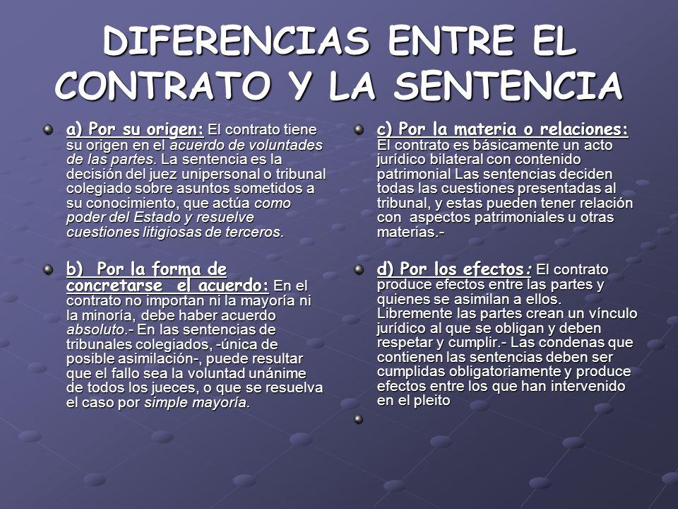 DIFERENCIAS ENTRE EL CONTRATO Y LA SENTENCIA a) Por su origen: El contrato tiene su origen en el acuerdo de voluntades de las partes. La sentencia es