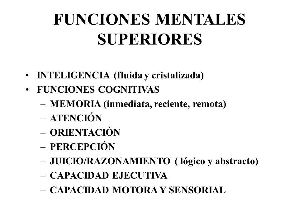 FUNCIONES MENTALES SUPERIORES INTELIGENCIA (fluida y cristalizada) FUNCIONES COGNITIVAS –MEMORIA (inmediata, reciente, remota) –ATENCIÓN –ORIENTACIÓN