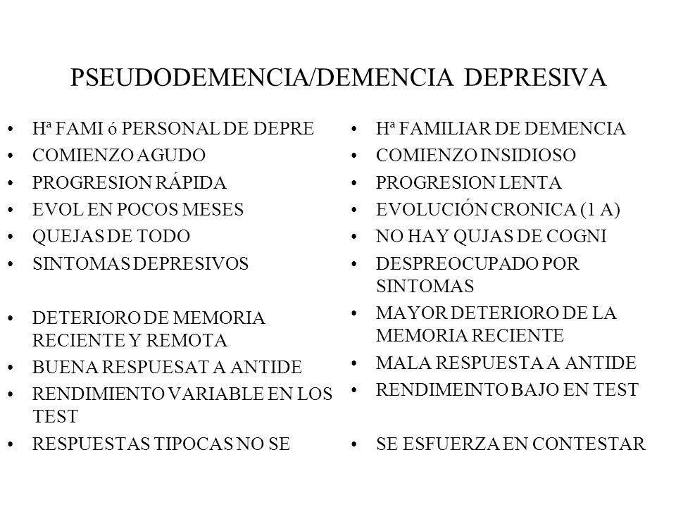 PSEUDODEMENCIA/DEMENCIA DEPRESIVA Hª FAMI ó PERSONAL DE DEPRE COMIENZO AGUDO PROGRESION RÁPIDA EVOL EN POCOS MESES QUEJAS DE TODO SINTOMAS DEPRESIVOS