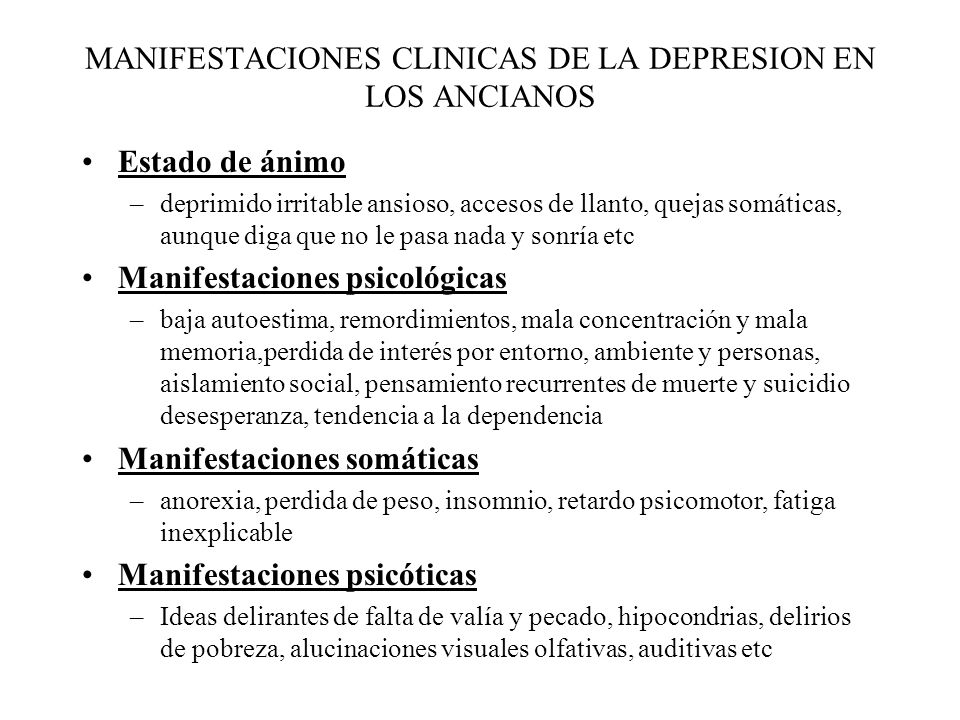 MANIFESTACIONES CLINICAS DE LA DEPRESION EN LOS ANCIANOS Estado de ánimo –deprimido irritable ansioso, accesos de llanto, quejas somáticas, aunque dig