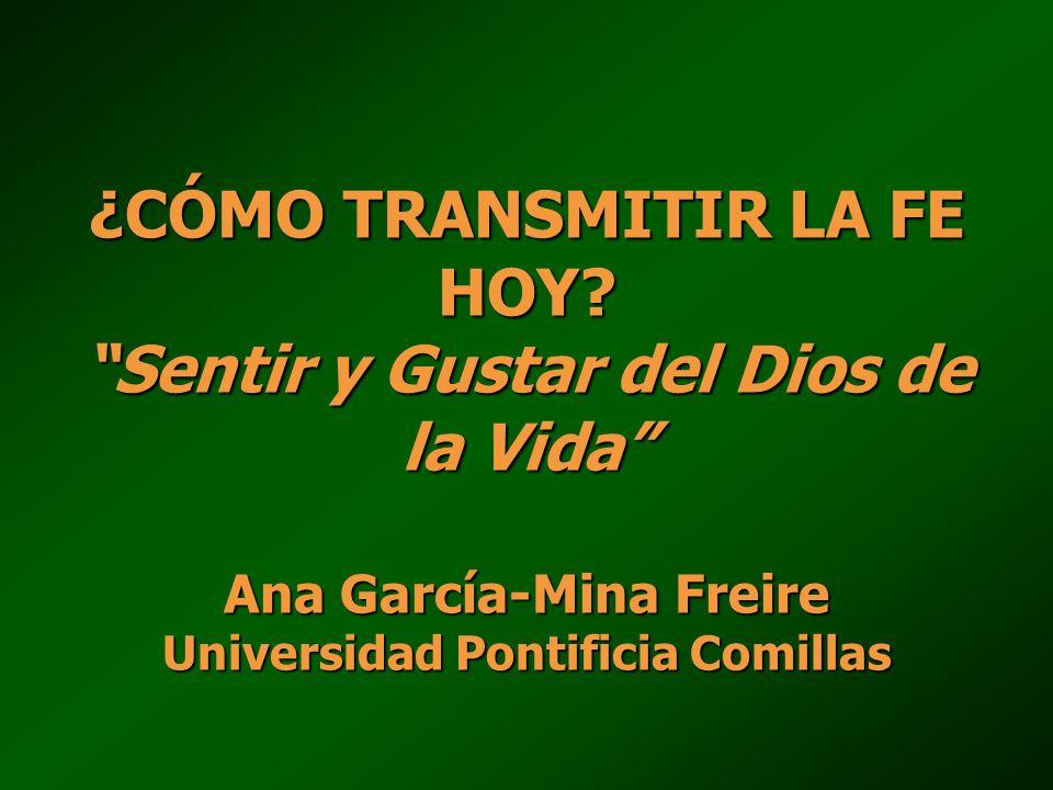 ¿CÓMO TRANSMITIR LA FE HOY? Sentir y Gustar del Dios de la Vida Ana García-Mina Freire Universidad Pontificia Comillas