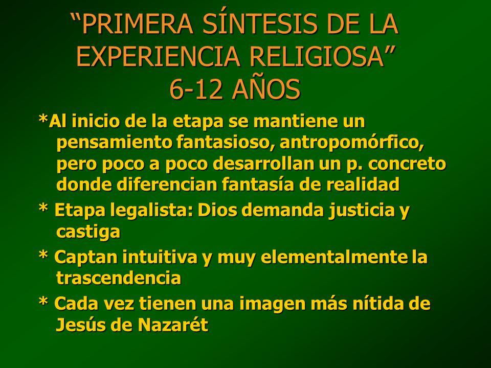 PRIMERA SÍNTESIS DE LA EXPERIENCIA RELIGIOSA 6-12 AÑOS *Al inicio de la etapa se mantiene un pensamiento fantasioso, antropomórfico, pero poco a poco