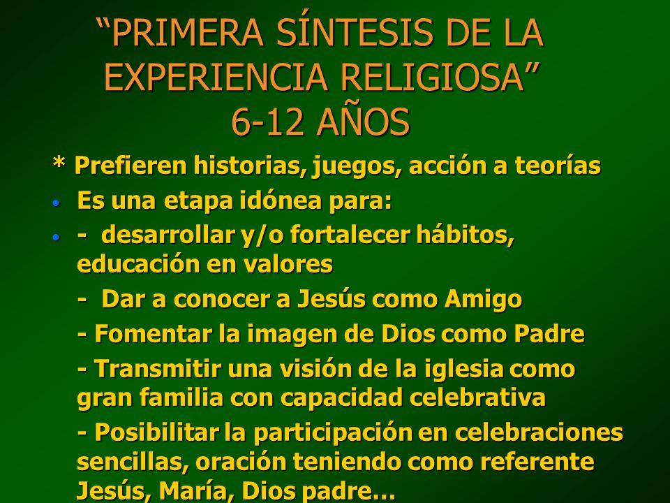 PRIMERA SÍNTESIS DE LA EXPERIENCIA RELIGIOSA 6-12 AÑOS * Prefieren historias, juegos, acción a teorías Es una etapa idónea para: Es una etapa idónea p