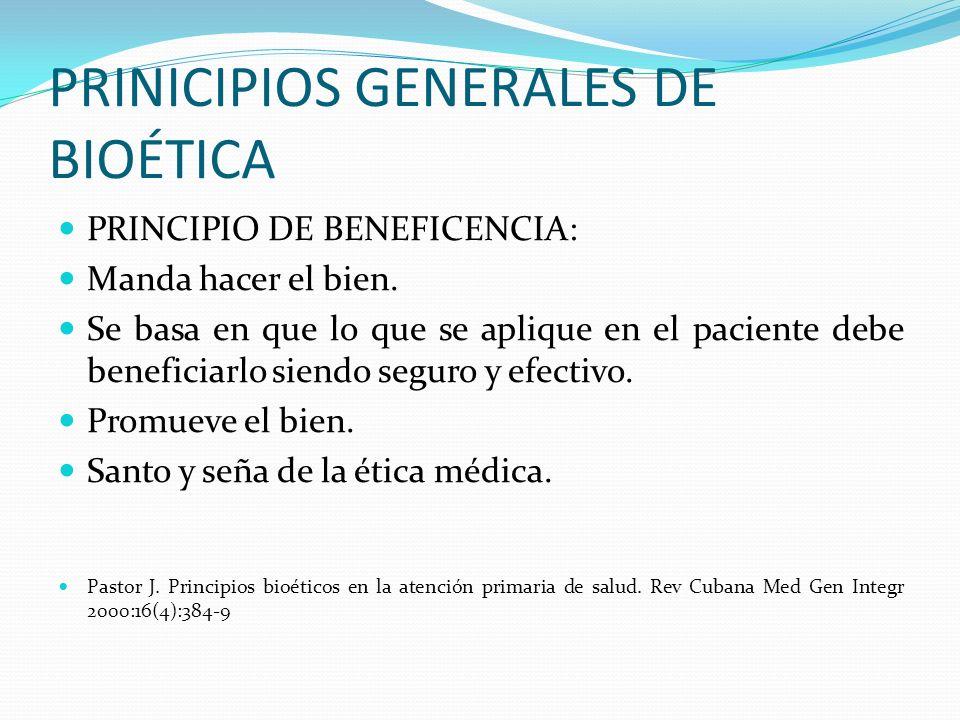 PRINICIPIOS GENERALES DE BIOÉTICA PRINCIPIO DE BENEFICENCIA: Manda hacer el bien. Se basa en que lo que se aplique en el paciente debe beneficiarlo si