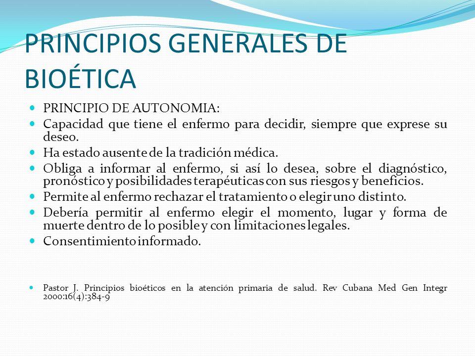 PRINCIPIOS GENERALES DE BIOÉTICA PRINCIPIO DE AUTONOMIA: Capacidad que tiene el enfermo para decidir, siempre que exprese su deseo. Ha estado ausente