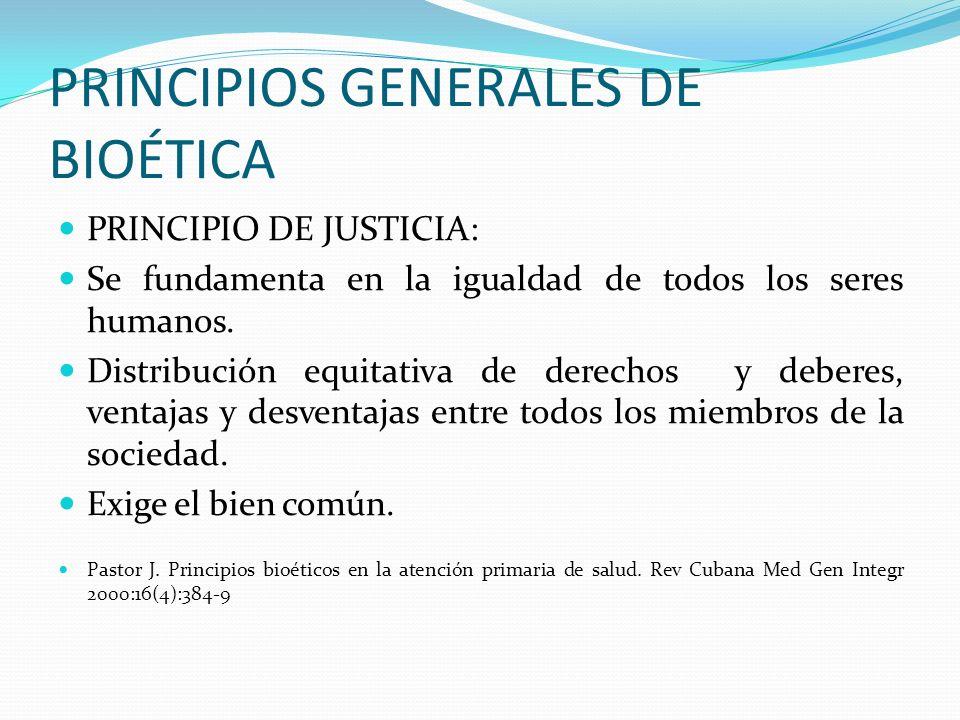 PRINCIPIOS GENERALES DE BIOÉTICA PRINCIPIO DE JUSTICIA: Se fundamenta en la igualdad de todos los seres humanos. Distribución equitativa de derechos y