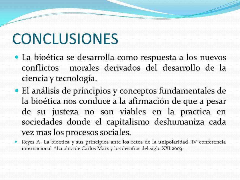 CONCLUSIONES La bioética se desarrolla como respuesta a los nuevos conflictos morales derivados del desarrollo de la ciencia y tecnología. El análisis