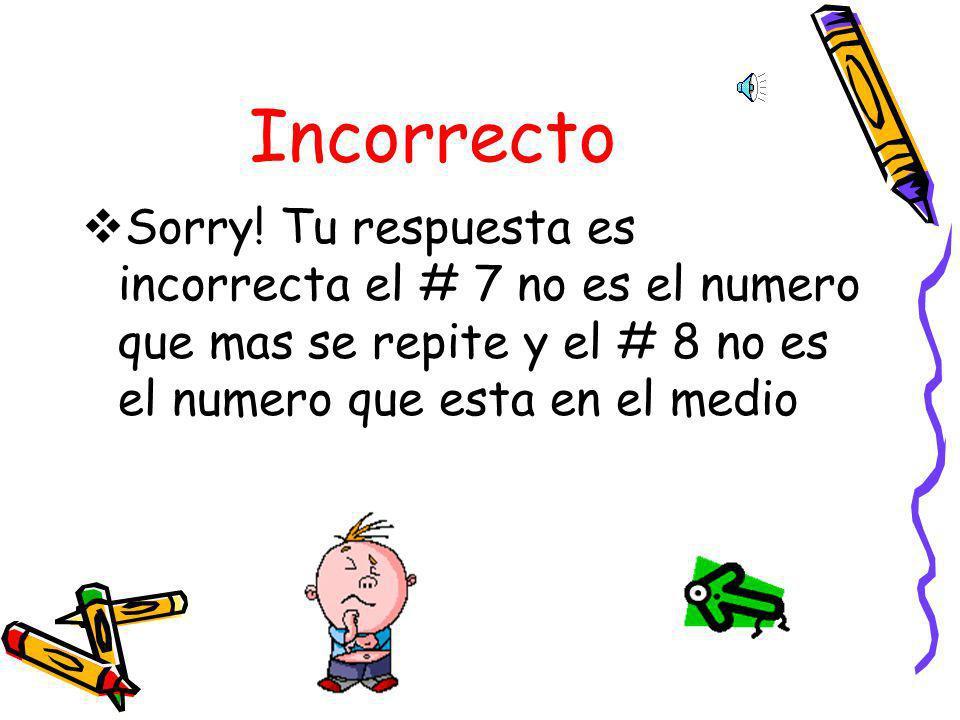 Incorrecto Sorry! Tu respuesta es incorrecta el # 4 no es el numero que mas se repite y el # 4+8 no es el numero que esta en el medio