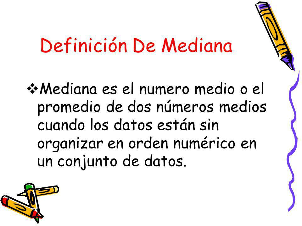 Definición De Mediana Mediana es el numero medio o el promedio de dos números medios cuando los datos están sin organizar en orden numérico en un conjunto de datos.