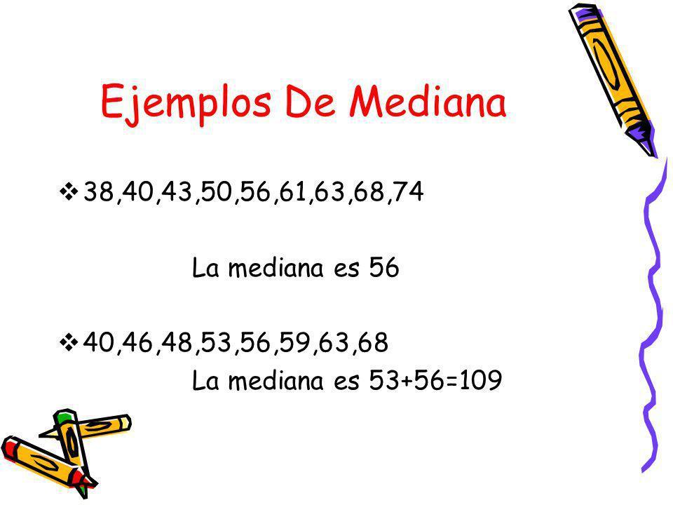 Ejemplos De Mediana 38,40,43,50,56,61,63,68,74 La mediana es 56 40,46,48,53,56,59,63,68 La mediana es 53+56=109