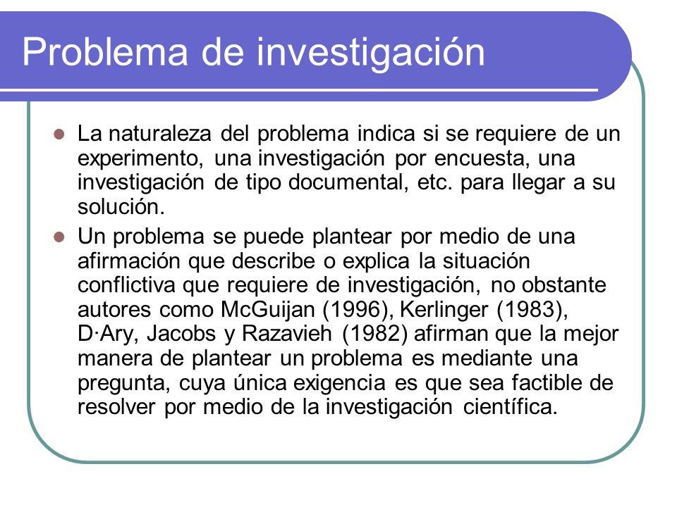 Problema de investigación La naturaleza del problema indica si se requiere de un experimento, una investigación por encuesta, una investigación de tip