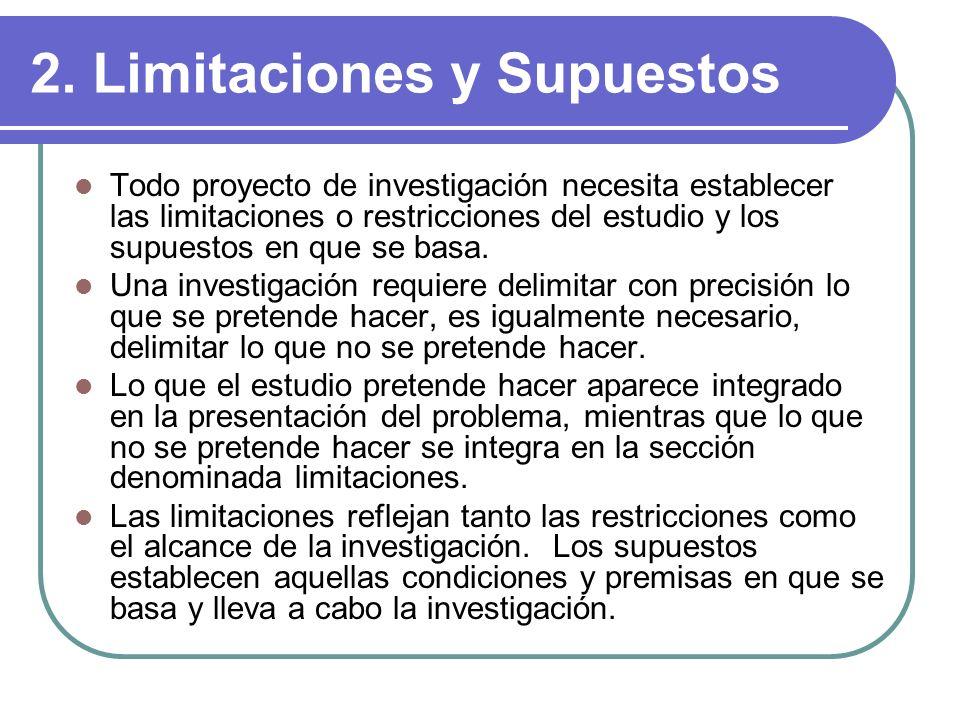 2. Limitaciones y Supuestos Todo proyecto de investigación necesita establecer las limitaciones o restricciones del estudio y los supuestos en que se