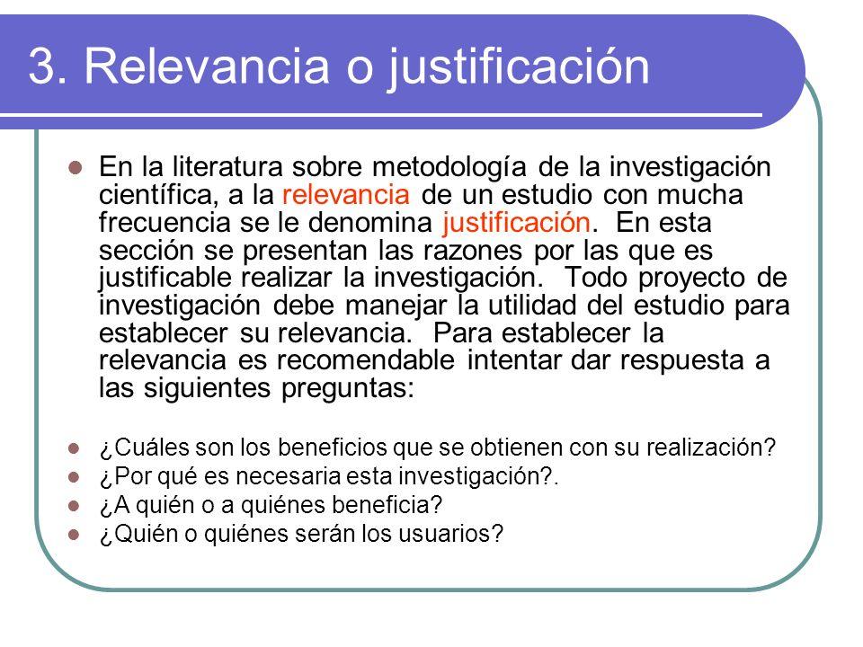 3. Relevancia o justificación En la literatura sobre metodología de la investigación científica, a la relevancia de un estudio con mucha frecuencia se