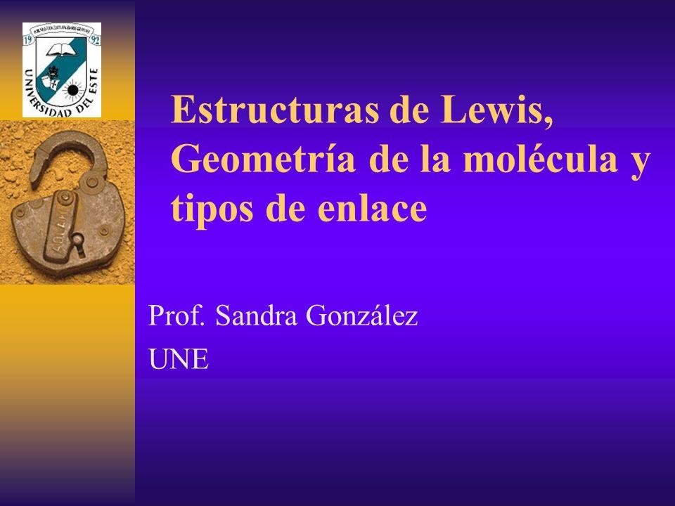 Estructuras de Lewis, Geometría de la molécula y tipos de enlace Prof. Sandra González UNE