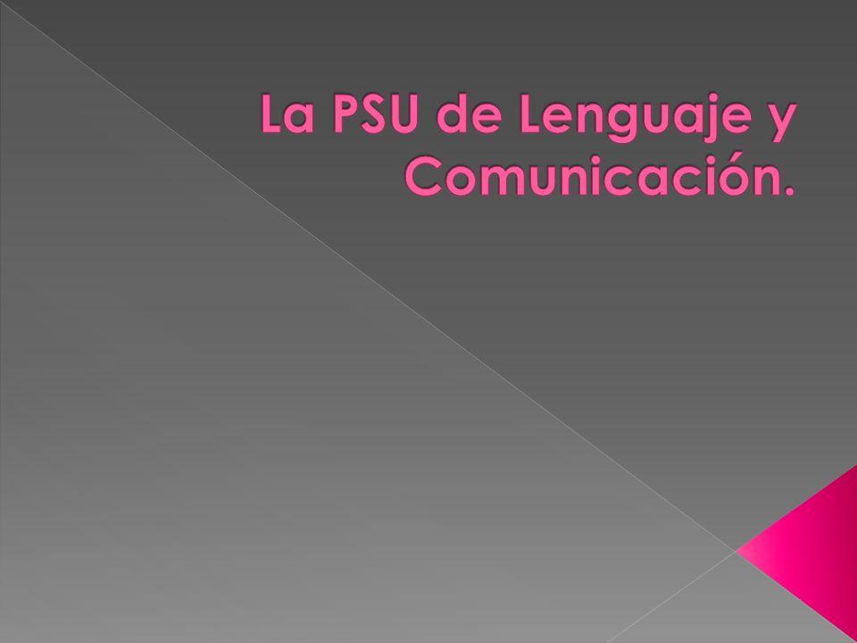 La PSU de Lenguaje y Comunicación tiene como finalidad medir en los postulantes ciertas competencias lingüísticas y conocimientos impartidos en los establecimientos educacionales basados en el programa oficial de Lenguaje y comunicación.