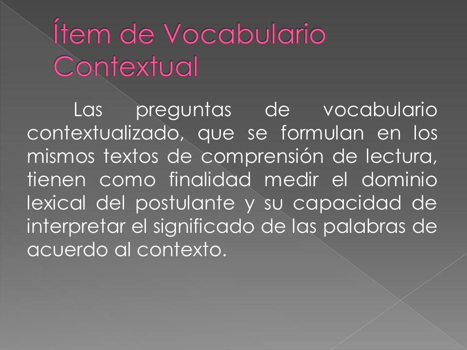 Las preguntas de vocabulario contextualizado, que se formulan en los mismos textos de comprensión de lectura, tienen como finalidad medir el dominio l