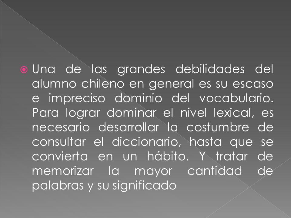 Una de las grandes debilidades del alumno chileno en general es su escaso e impreciso dominio del vocabulario. Para lograr dominar el nivel lexical, e