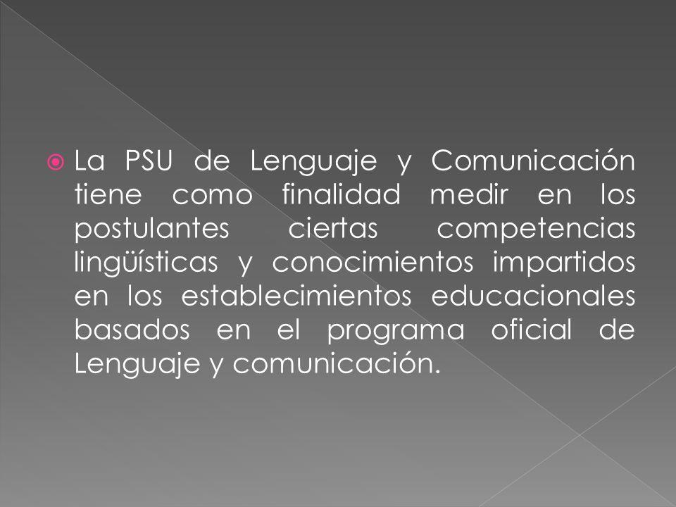 La PSU de Lenguaje y Comunicación tiene como finalidad medir en los postulantes ciertas competencias lingüísticas y conocimientos impartidos en los es