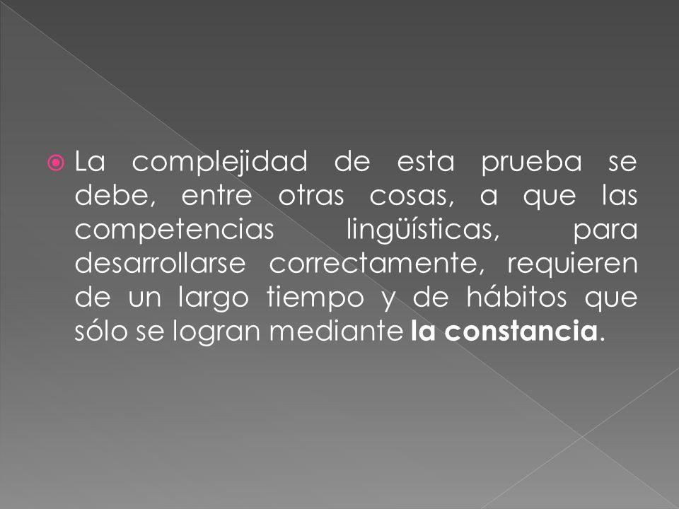 La complejidad de esta prueba se debe, entre otras cosas, a que las competencias lingüísticas, para desarrollarse correctamente, requieren de un largo