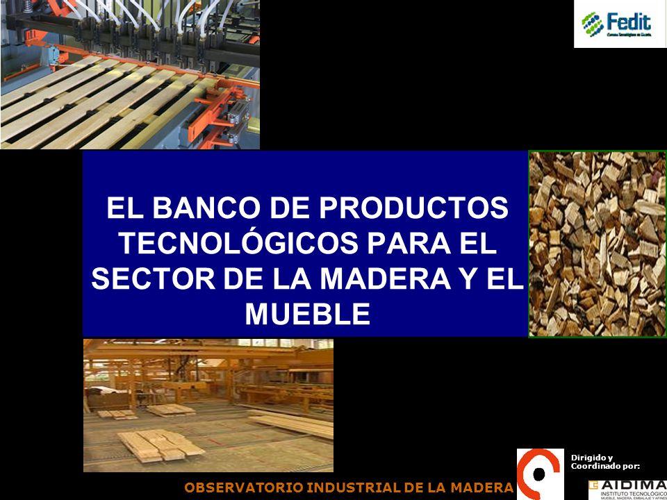 EL BANCO DE PRODUCTOS TECNOLÓGICOS PARA EL SECTOR DE LA MADERA Y EL MUEBLE Dirigido y Coordinado por: