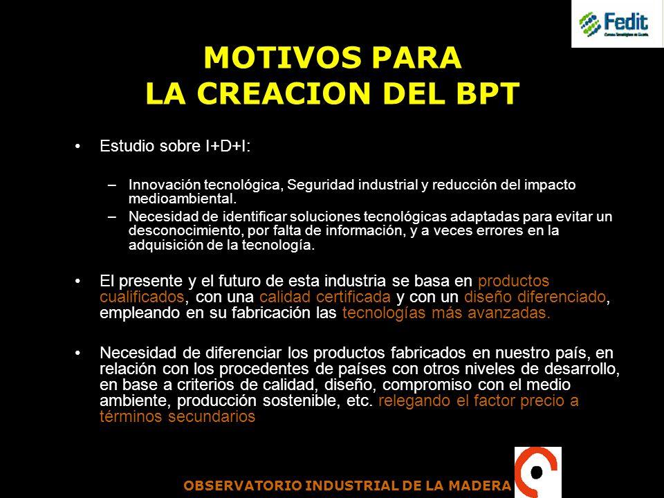 OBSERVATORIO INDUSTRIAL DE LA MADERA MOTIVOS PARA LA CREACION DEL BPT Estudio sobre I+D+I: –Innovación tecnológica, Seguridad industrial y reducción d