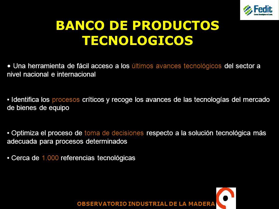 OBSERVATORIO INDUSTRIAL DE LA MADERA BANCO DE PRODUCTOS TECNOLOGICOS Una herramienta de fácil acceso a los últimos avances tecnológicos del sector a n