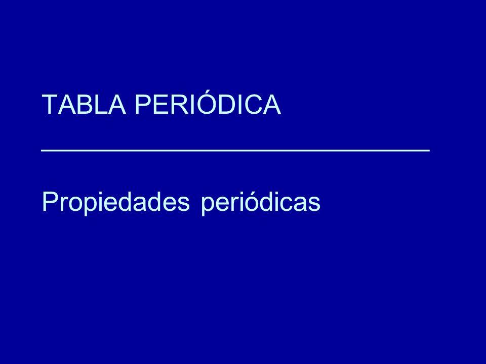TABLA PERIÓDICA __________________________ Propiedades periódicas