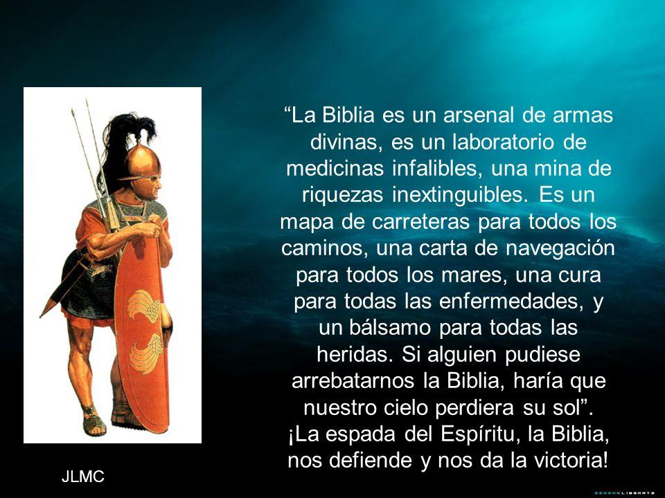 La Biblia es un arsenal de armas divinas, es un laboratorio de medicinas infalibles, una mina de riquezas inextinguibles. Es un mapa de carreteras par