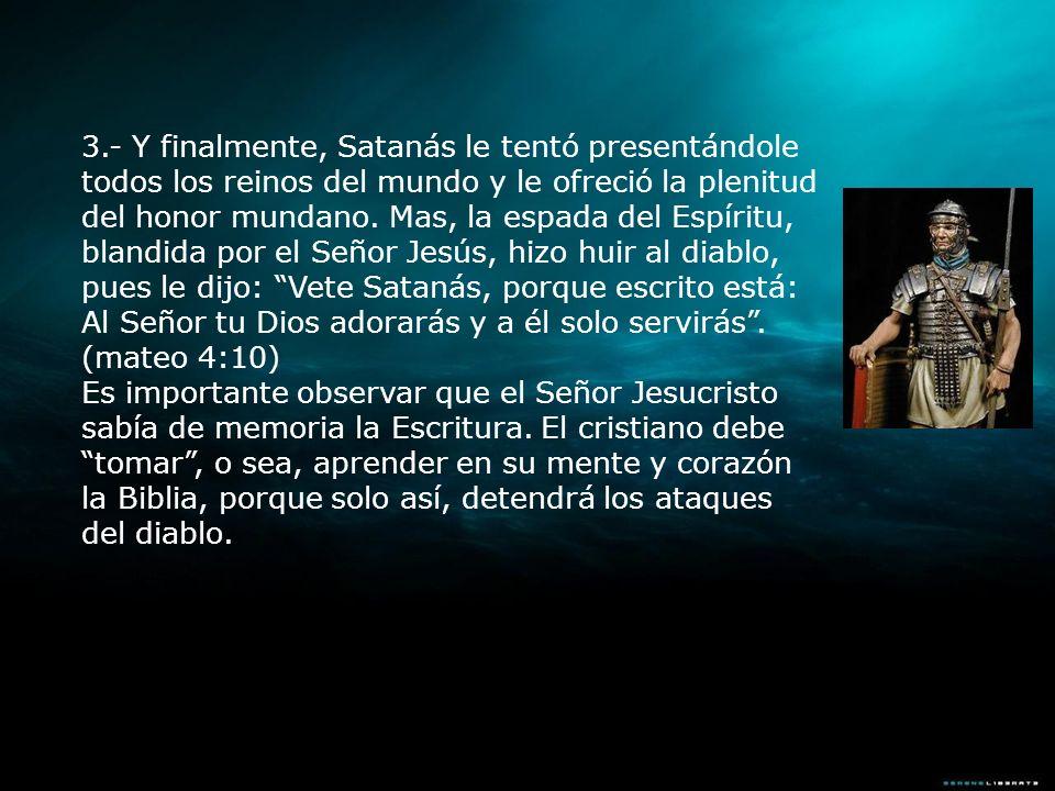 3.- Y finalmente, Satanás le tentó presentándole todos los reinos del mundo y le ofreció la plenitud del honor mundano. Mas, la espada del Espíritu, b