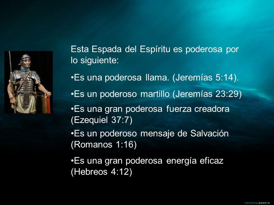 Esta Espada del Espíritu es poderosa por lo siguiente: Es una poderosa llama. (Jeremías 5:14). Es un poderoso martillo (Jeremías 23:29) Es una gran po