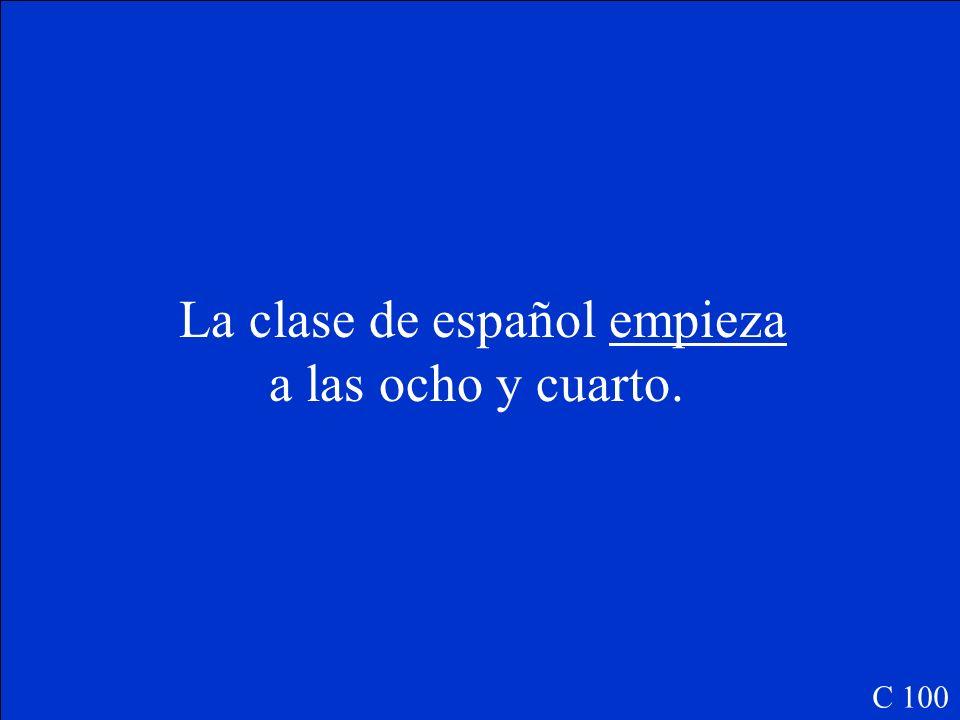 La clase de español (empezar, e-ie) __________ a las ocho y cuarto. C 100