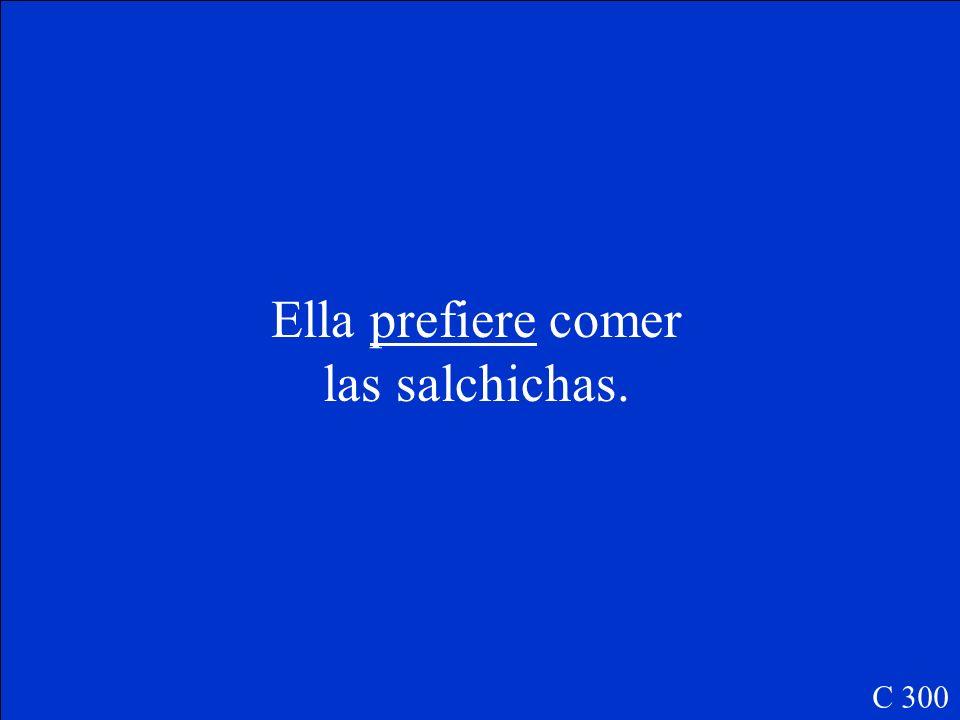 Ella (preferir, e-ie) __________ comer las salchichas. C 300