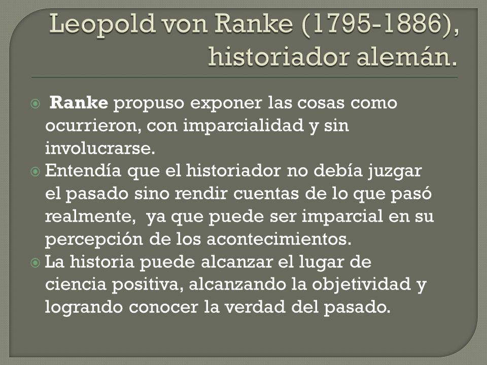 Ranke propuso exponer las cosas como ocurrieron, con imparcialidad y sin involucrarse. Entendía que el historiador no debía juzgar el pasado sino rend
