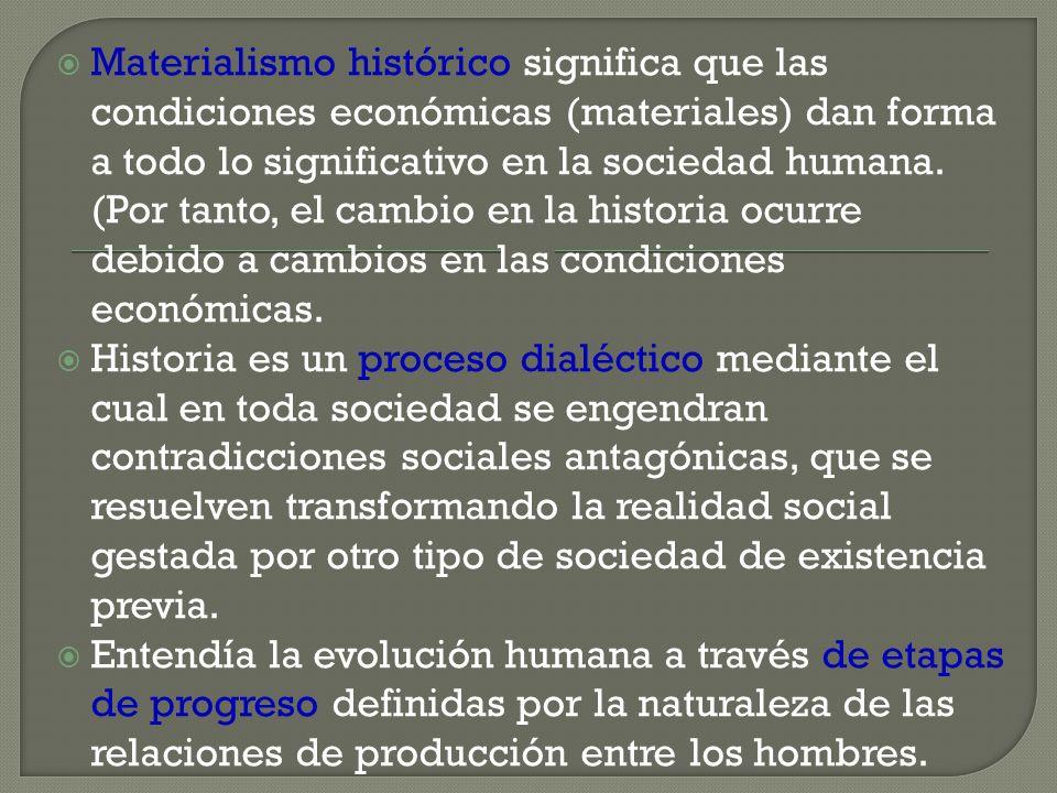 Materialismo histórico significa que las condiciones económicas (materiales) dan forma a todo lo significativo en la sociedad humana. (Por tanto, el c