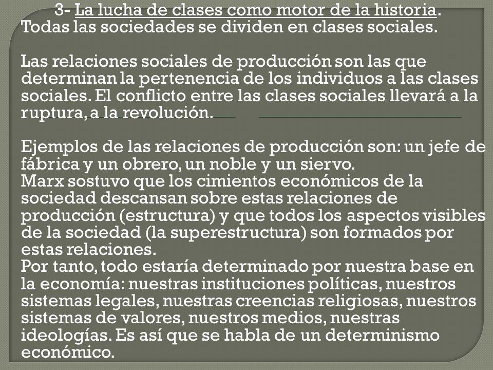 3- La lucha de clases como motor de la historia. Todas las sociedades se dividen en clases sociales. Las relaciones sociales de producción son las que