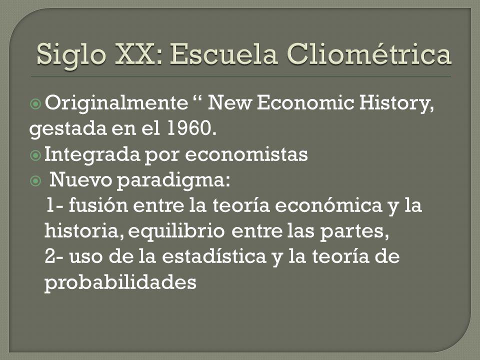 Originalmente New Economic History, gestada en el 1960. Integrada por economistas Nuevo paradigma: 1- fusión entre la teoría económica y la historia,