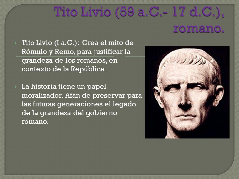 Tito Livio (I a.C.): Crea el mito de Rómulo y Remo, para justificar la grandeza de los romanos, en contexto de la República. La historia tiene un pape