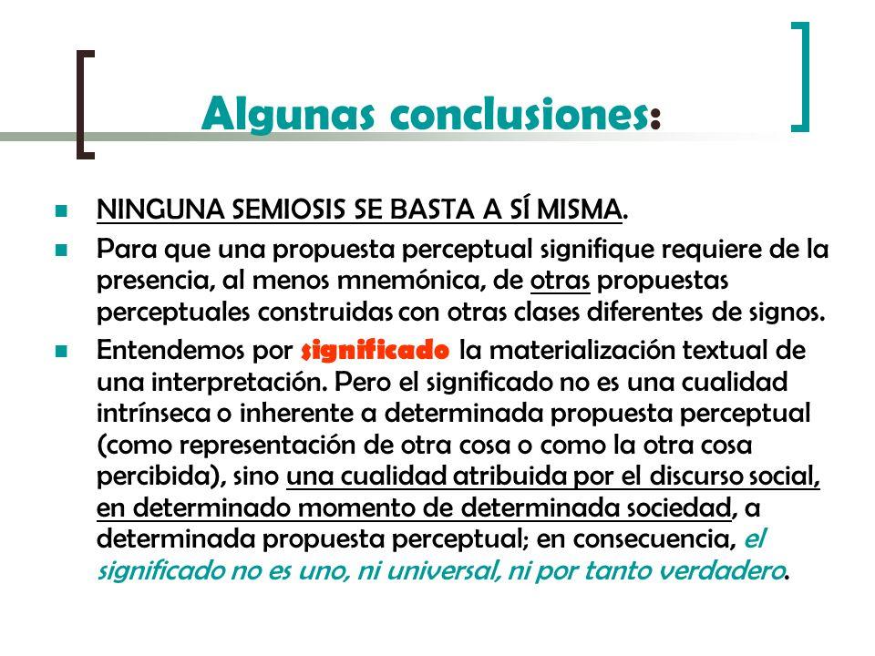Algunas conclusiones: NINGUNA SEMIOSIS SE BASTA A SÍ MISMA. Para que una propuesta perceptual signifique requiere de la presencia, al menos mnemónica,