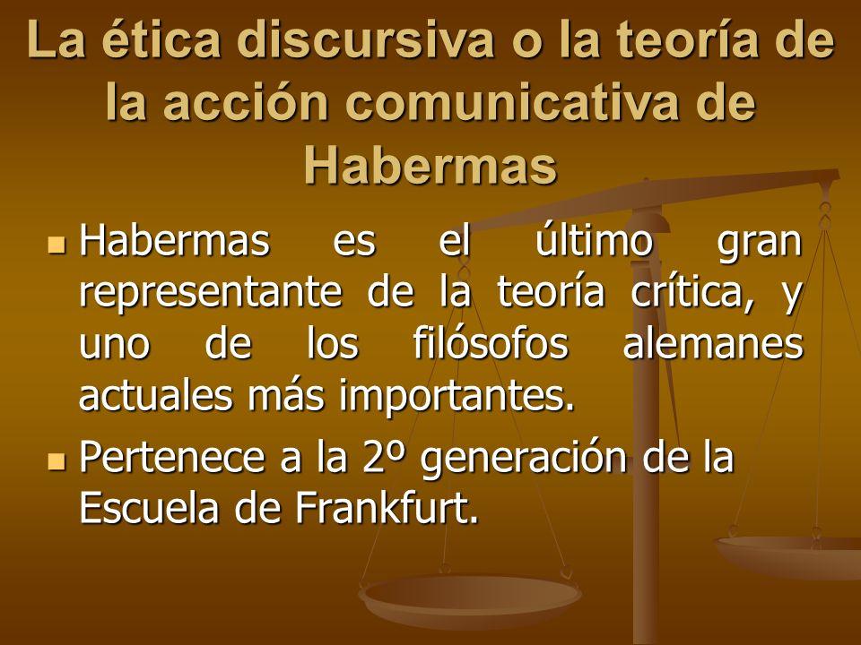 La ética discursiva o la teoría de la acción comunicativa de Habermas Habermas es el último gran representante de la teoría crítica, y uno de los filó