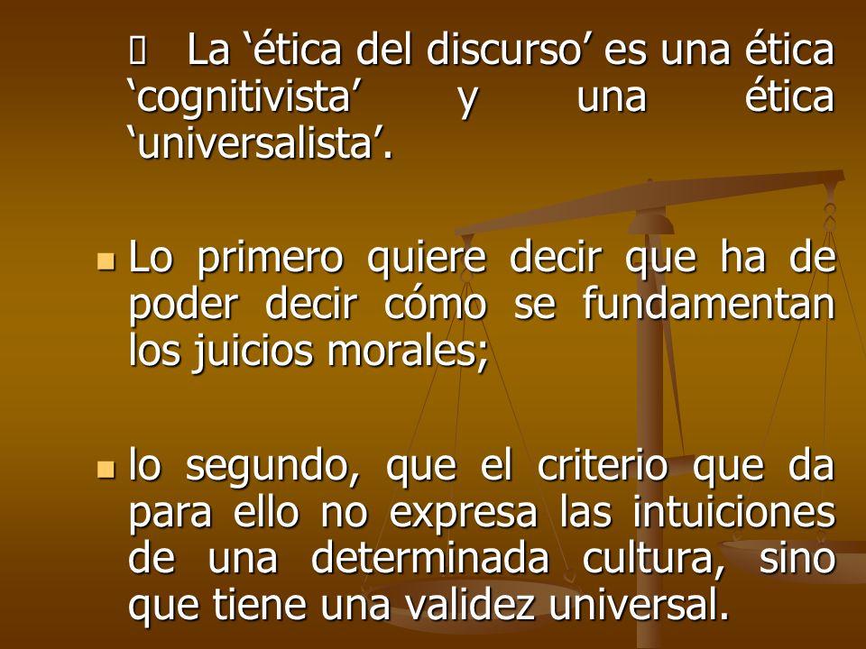 La ética del discurso es una ética cognitivista y una ética universalista. La ética del discurso es una ética cognitivista y una ética universalista.