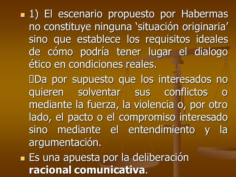 1) El escenario propuesto por Habermas no constituye ninguna situación originaria sino que establece los requisitos ideales de cómo podría tener lugar
